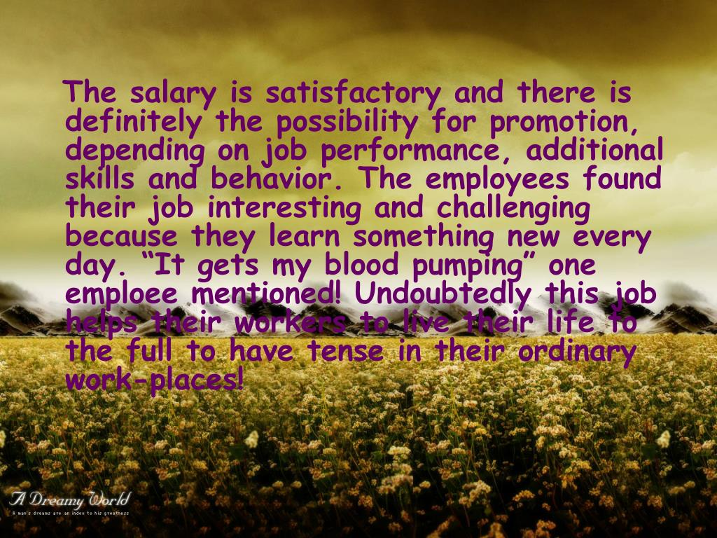 "The salary is satisfactory and there is definitely the possibility for promotion, depending on job performance, additional skills and behavior. The employees found their job interesting and challenging because they learn something new every day. ""It gets my blood pumping"" one emploee mentioned! Undoubtedly this job helps their workers to live their life to the full to have tense in their ordinary work-places!"