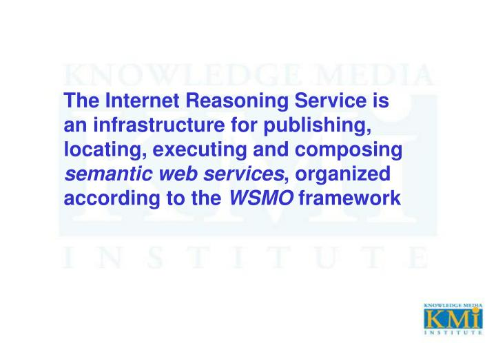 The Internet Reasoning Service is an infrastructure for publishing, locating, executing and composin...