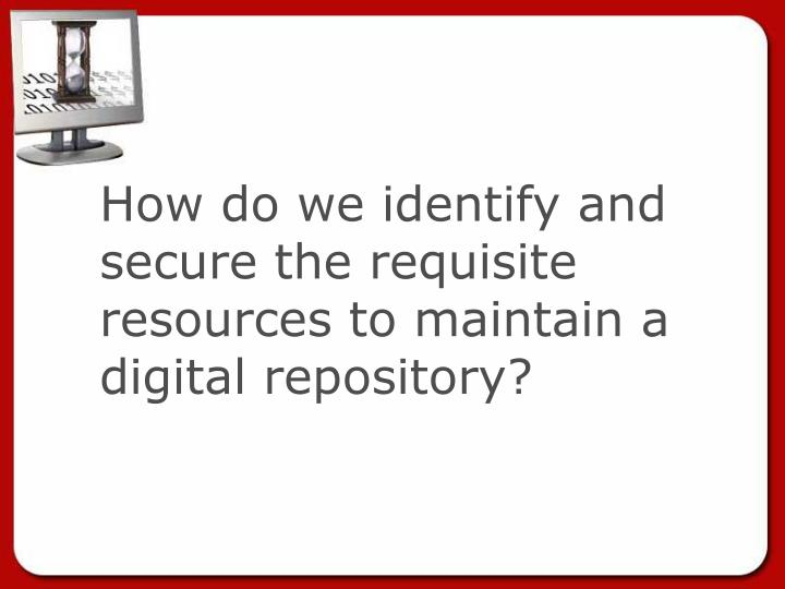 How do we identify and secure the requisite resources to maintain a digital repository