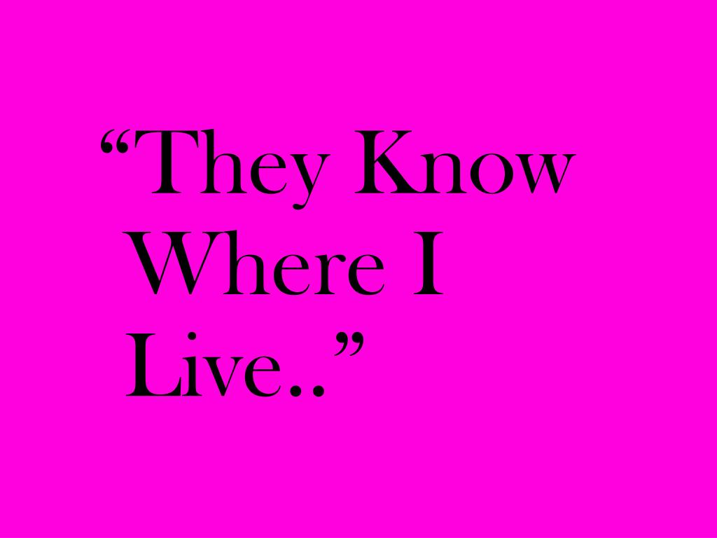 """""""They Know Where I Live.."""""""