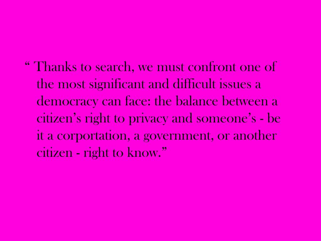 """"""" Thanks to search, we must confront one of the most significant and difficult issues a democracy can face: the balance between a citizen's right to privacy and someone's - be it a corportation, a government, or another citizen - right to know."""""""