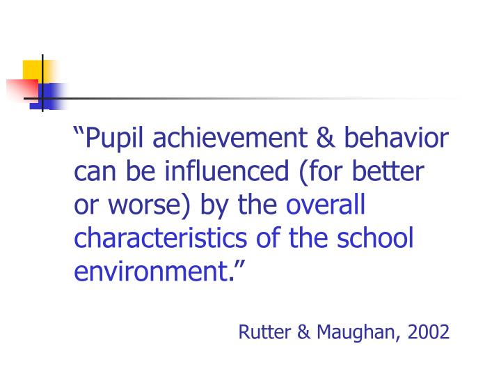 """Pupil achievement & behavior can be influenced (for better or worse) by the"