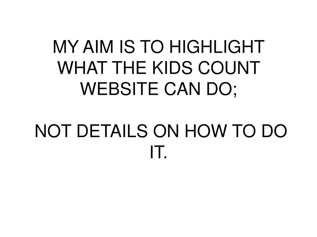 MY AIM IS TO HIGHLIGHT WHAT THE KIDS COUNT WEBSITE CAN DO;