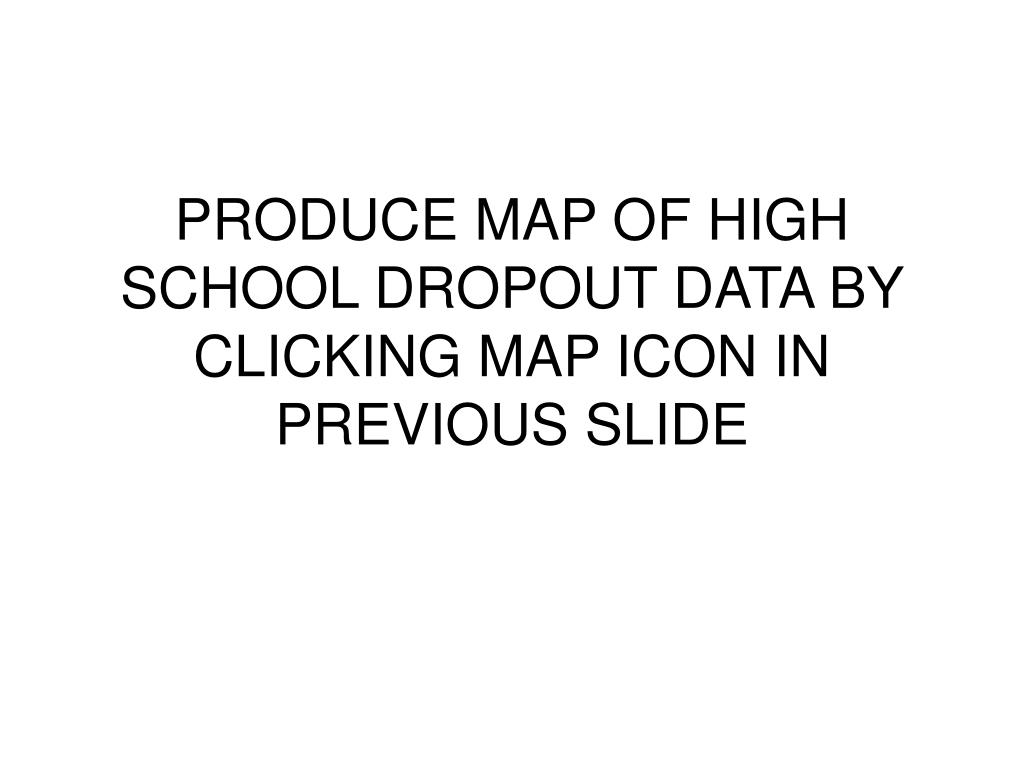 PRODUCE MAP OF HIGH SCHOOL DROPOUT DATA BY CLICKING MAP ICON IN PREVIOUS SLIDE