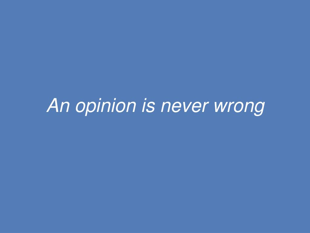 An opinion is never wrong
