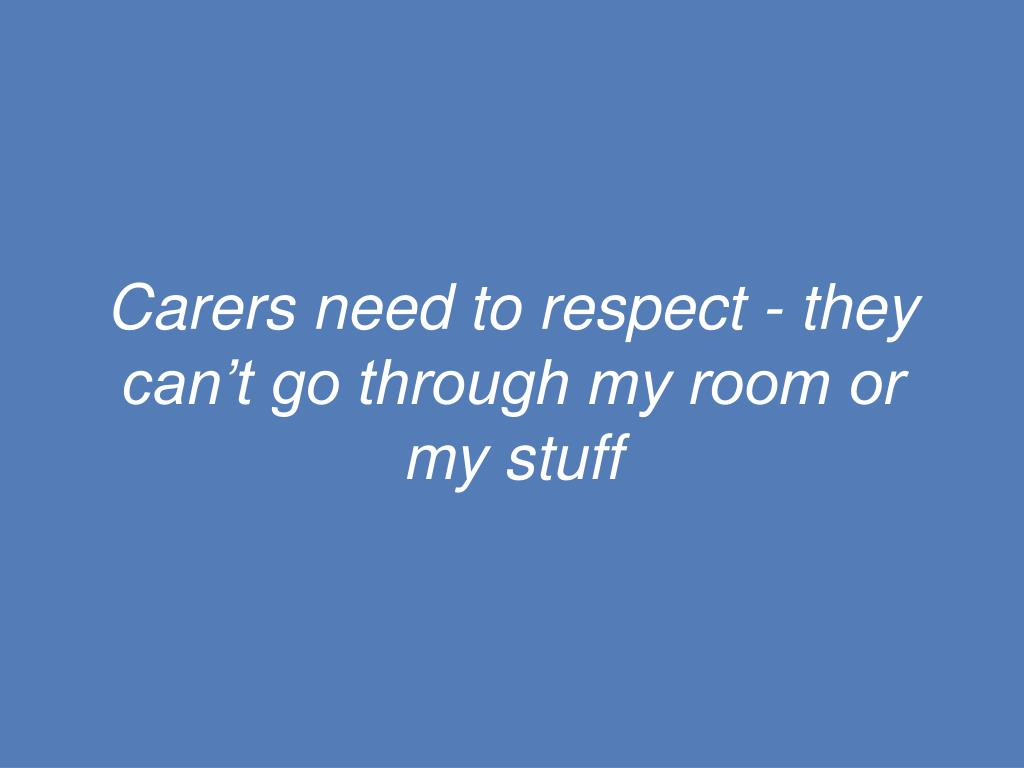 Carers need to respect - they can't go through my room or my stuff