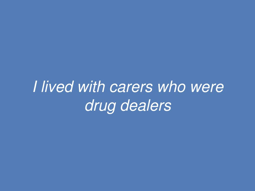 I lived with carers who were drug dealers