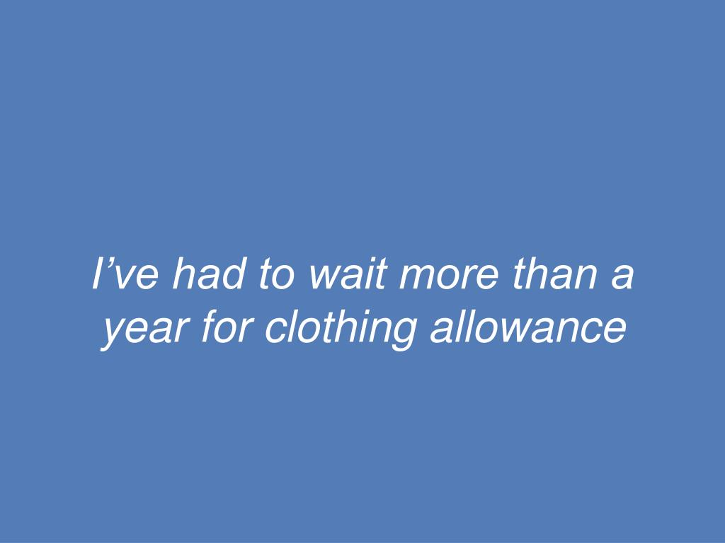 I've had to wait more than a year for clothing allowance