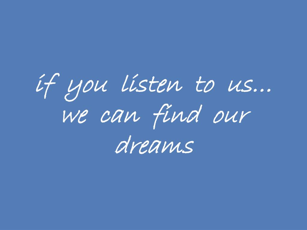 if  you  listen  to  us… we  can  find  our  dreams