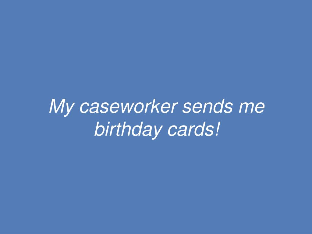 My caseworker sends me birthday cards!