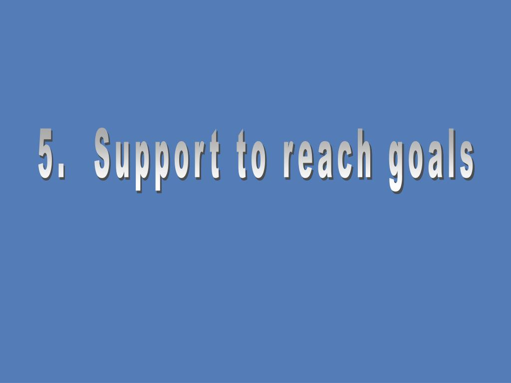 5.  Support to reach goals