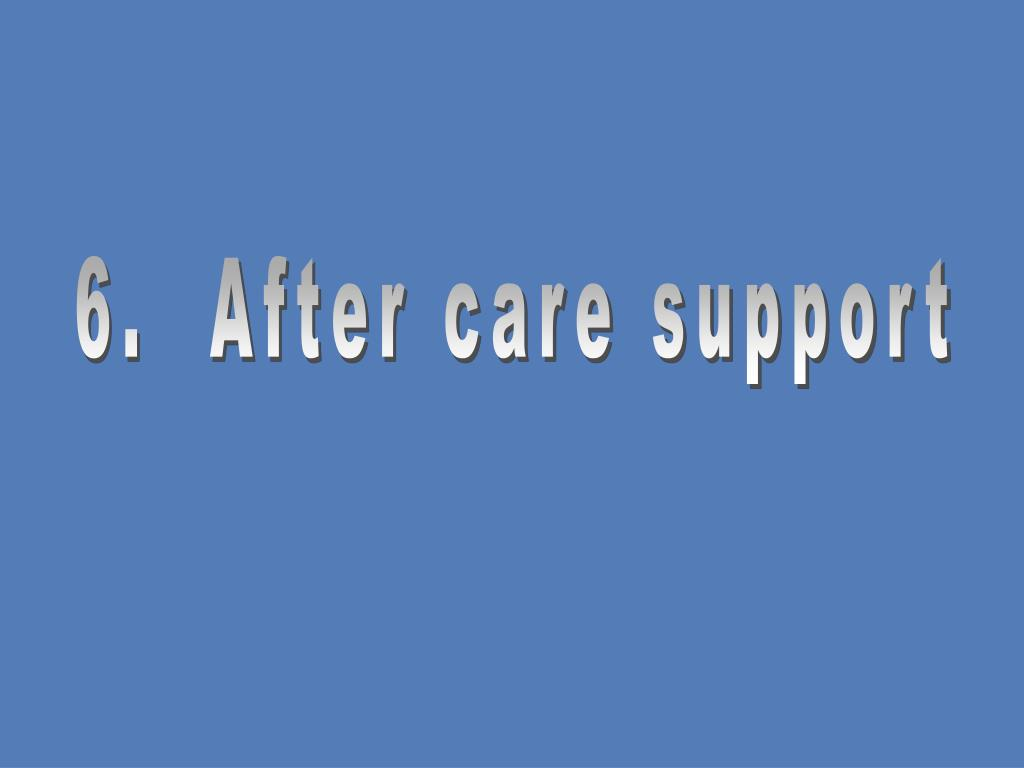 6.  After care support