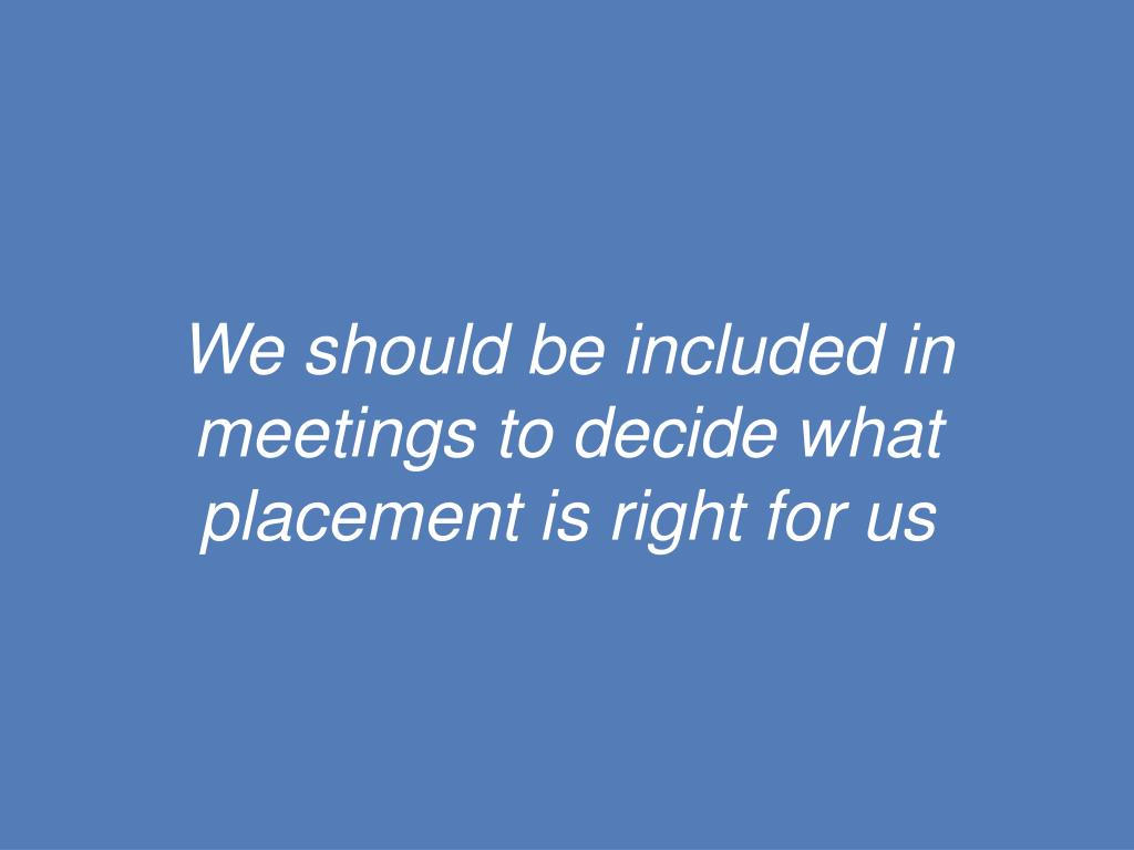 We should be included in meetings to decide what placement is right for us