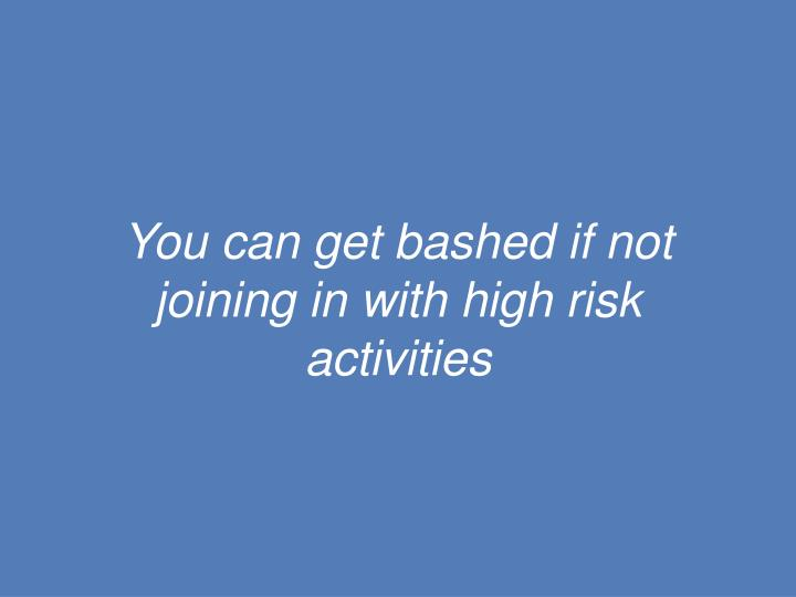 You can get bashed if not joining in with high risk activities