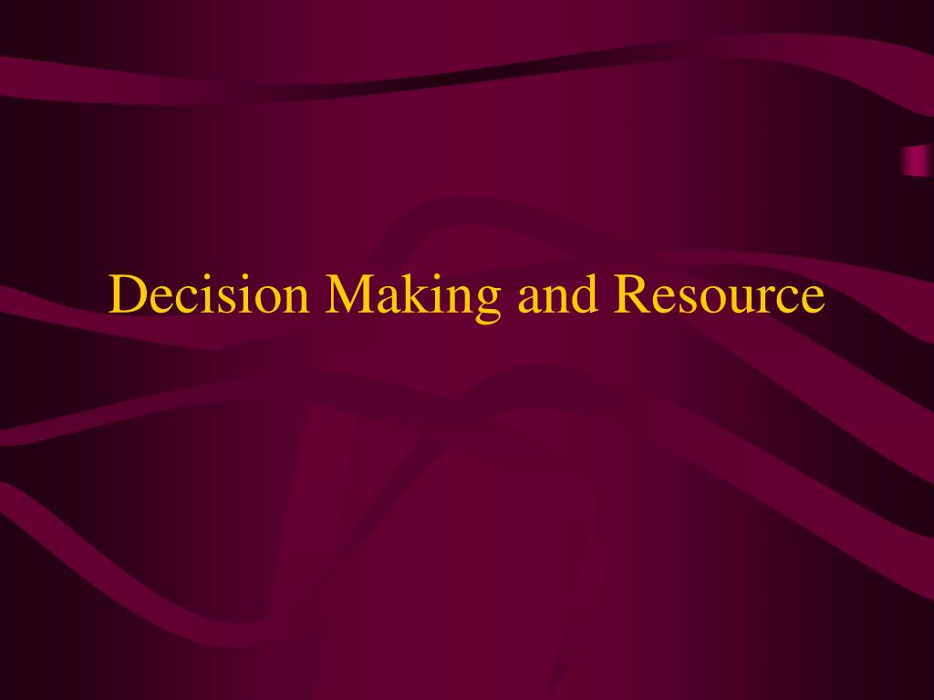 Decision Making and Resource