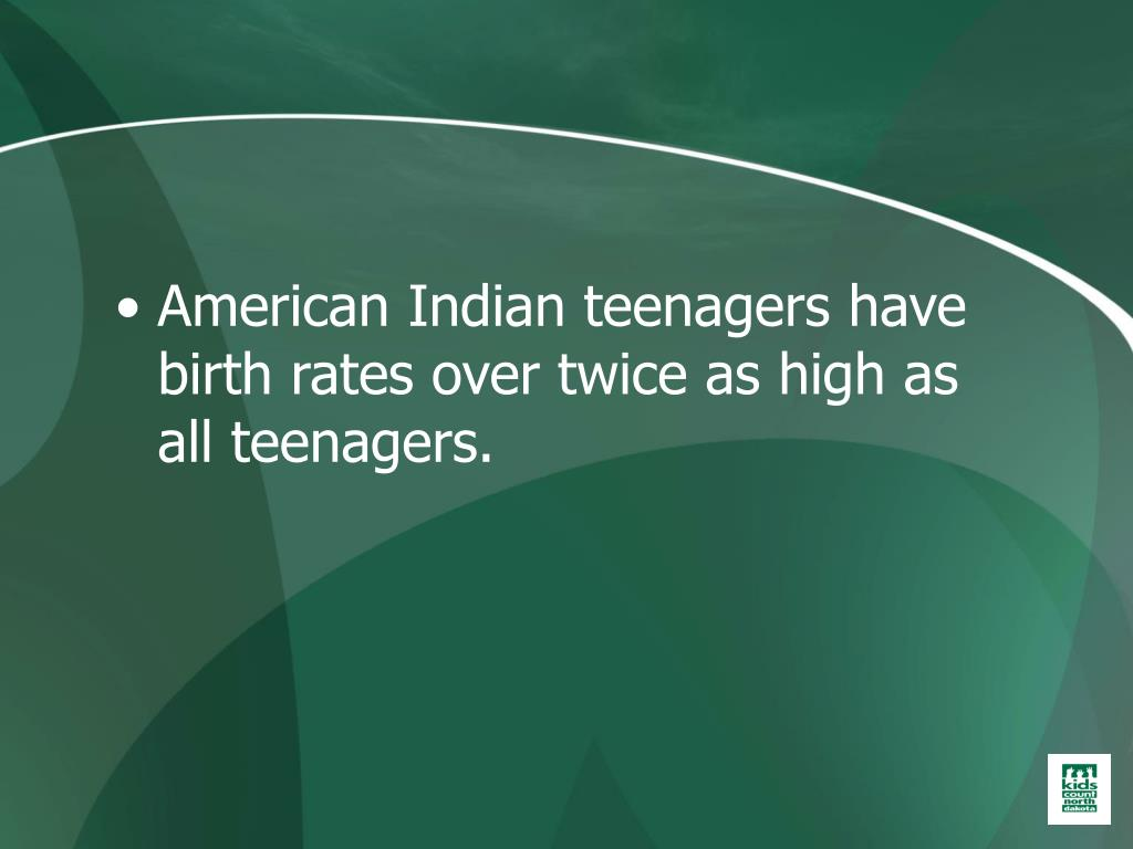American Indian teenagers have birth rates over twice as high as all teenagers.