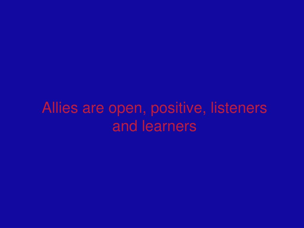 Allies are open, positive, listeners and learners
