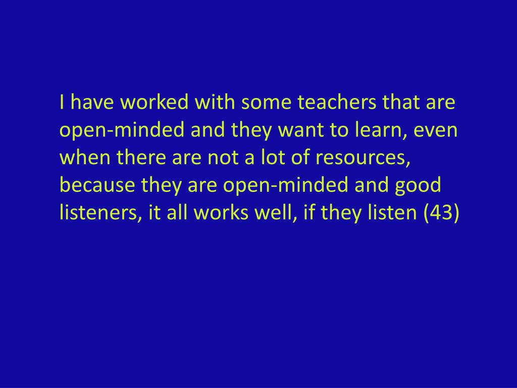 I have worked with some teachers that are open-minded and they want to learn, even when there are not a lot of resources, because they are open-minded and good listeners, it all works well, if they listen (43)