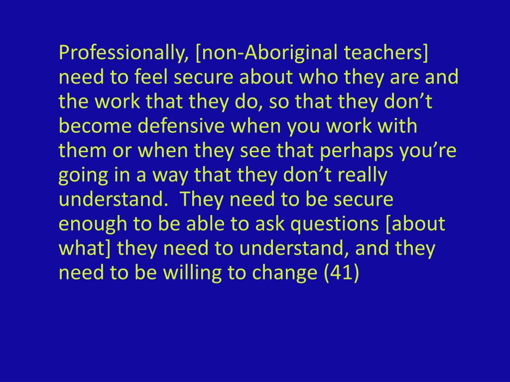 Professionally, [non-Aboriginal teachers] need to feel secure about who they are and the work that they do, so that they don't become defensive when you work with them or when they see that perhaps you're going in a way that they don't really understand.  They need to be secure enough to be able to ask questions [about what] they need to understand, and they need to be willing to change (41)
