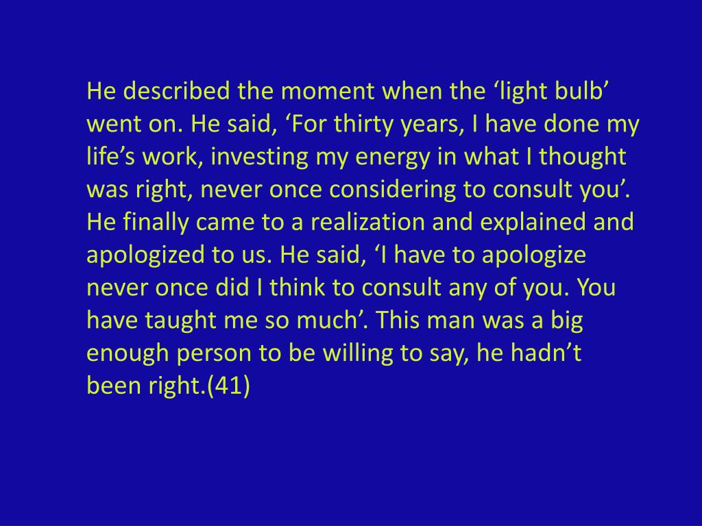 He described the moment when the 'light bulb' went on. He said, 'For thirty years, I have done my life's work, investing my energy in what I thought was right, never once considering to consult you'.  He finally came to a realization and explained and apologized to us. He said, 'I have to apologize  never once did I think to consult any of you. You have taught me so much'. This man was a big enough person to be willing to say, he hadn't been right.(41)