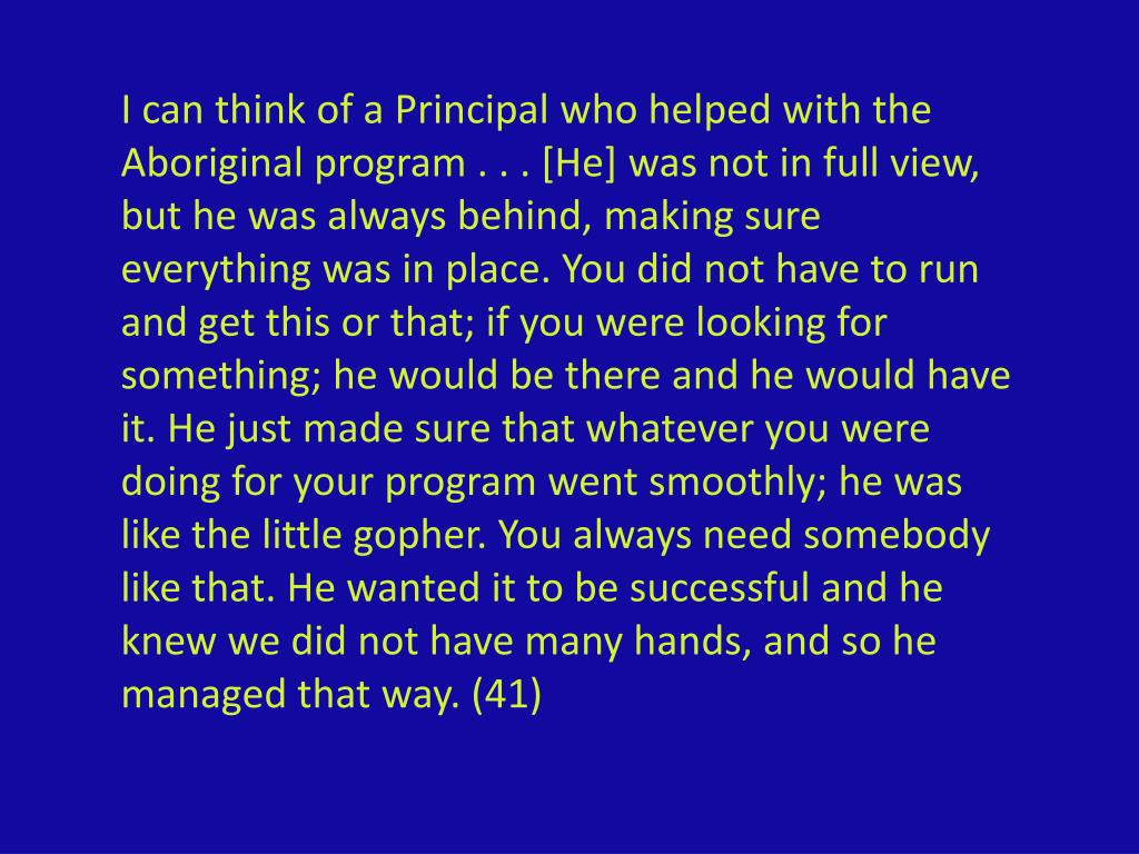 I can think of a Principal who helped with the Aboriginal program . . . [He] was not in full view, but he was always behind, making sure everything was in place. You did not have to run and get this or that; if you were looking for something; he would be there and he would have it. He just made sure that whatever you were doing for your program went smoothly; he was like the little gopher. You always need somebody like that. He wanted it to be successful and he knew we did not have many hands, and so h