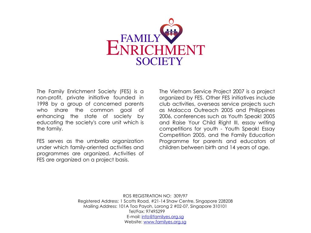 The Family Enrichment Society (FES) is a non-profit, private initiative founded in 1998 by a group of concerned parents who share the common goal of enhancing the state of society by educating the society's core unit which is the family.