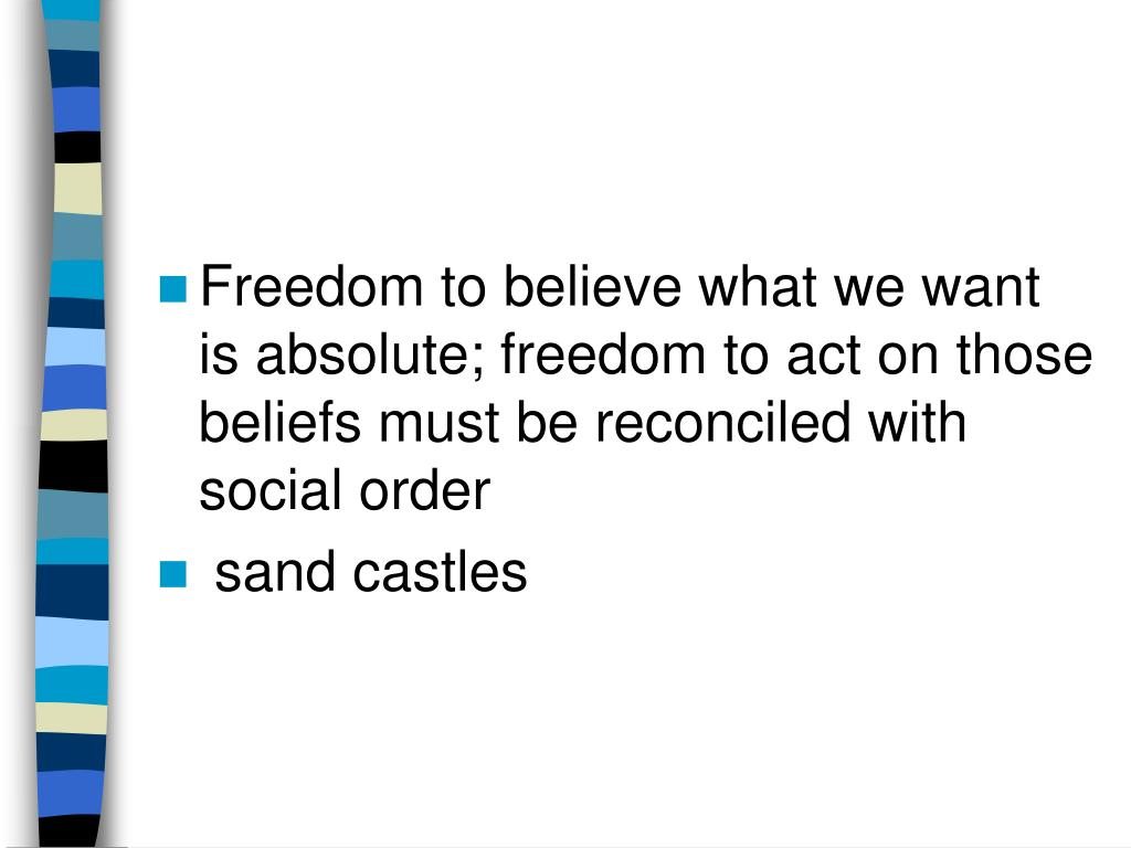 Freedom to believe what we want is absolute; freedom to act on those beliefs must be reconciled with social order
