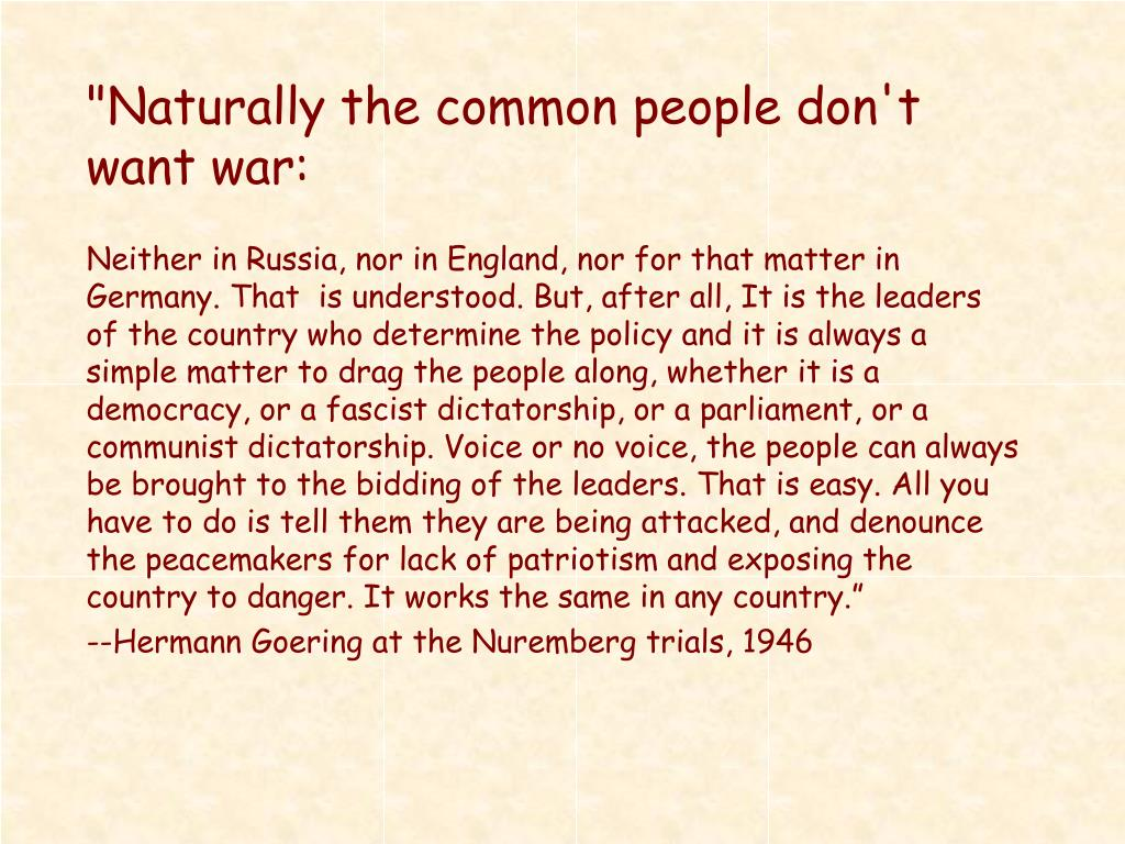 """Naturally the common people don't want war:"