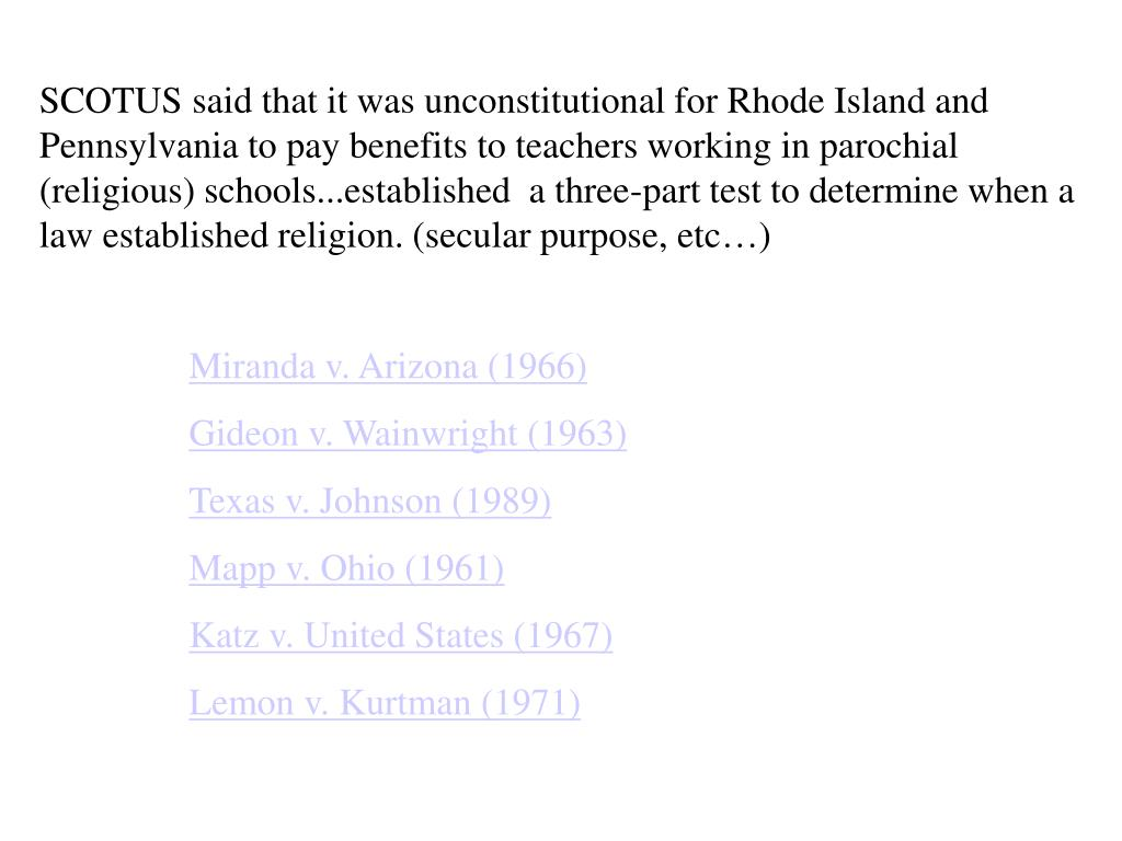 SCOTUS said that it was unconstitutional for Rhode Island and Pennsylvania to pay benefits to teachers working in parochial (religious) schools...established  a three-part test to determine when a law established religion. (secular purpose, etc…)