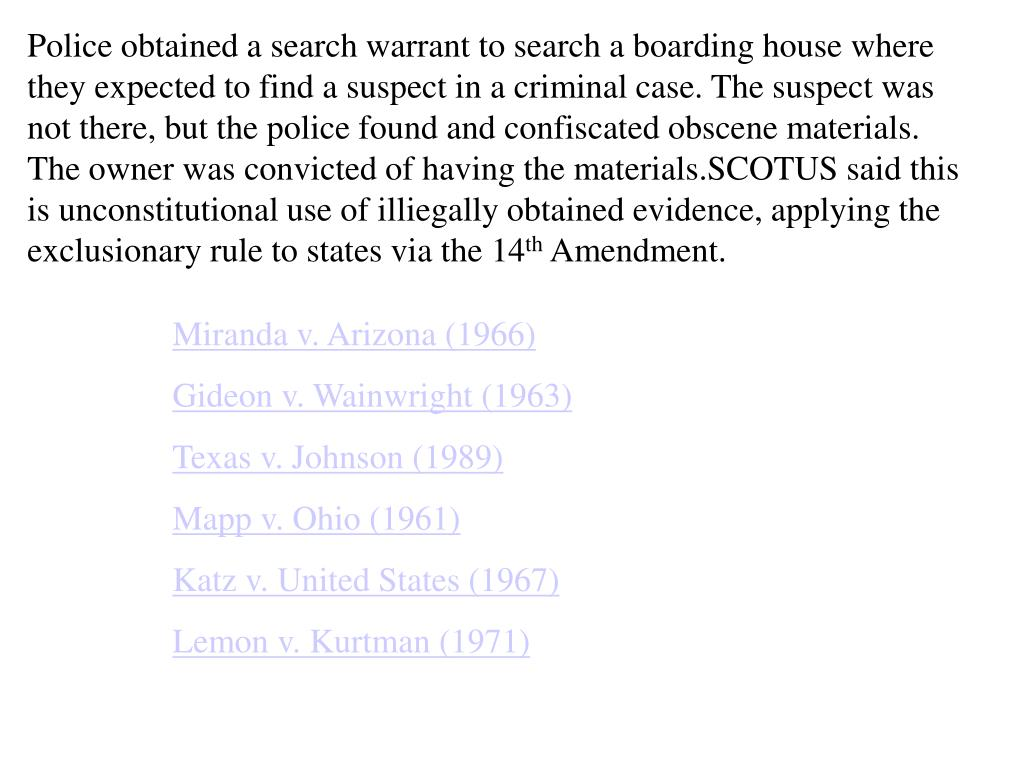Police obtained a search warrant to search a boarding house where they expected to find a suspect in a criminal case. The suspect was not there, but the police found and confiscated obscene materials. The owner was convicted of having the materials.SCOTUS said this is unconstitutional use of illiegally obtained evidence, applying the exclusionary rule to states via the 14