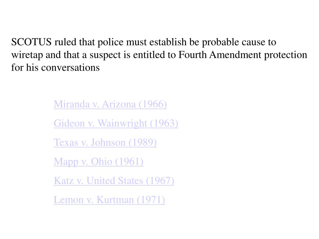 SCOTUS ruled that police must establish be probable cause to wiretap and that a suspect is entitled to Fourth Amendment protection for his conversations