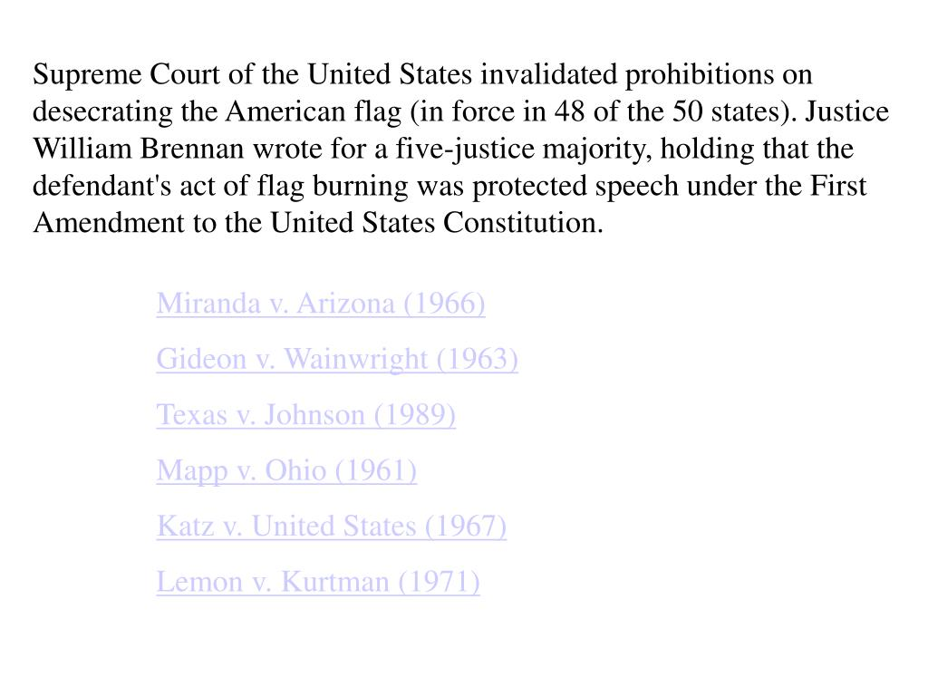 Supreme Court of the United States invalidated prohibitions on desecrating the American flag (in force in 48 of the 50 states). Justice William Brennan wrote for a five-justice majority, holding that the defendant's act of flag burning was protected speech under the First Amendment to the United States Constitution.