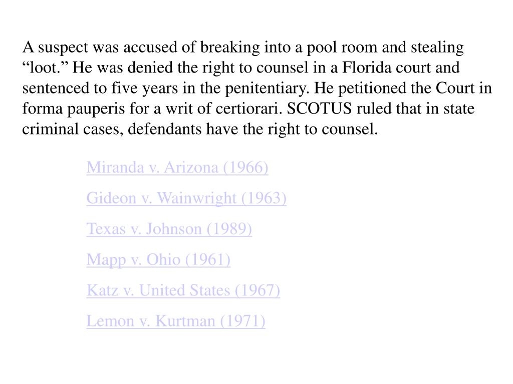 """A suspect was accused of breaking into a pool room and stealing """"loot."""" He was denied the right to counsel in a Florida court and sentenced to five years in the penitentiary. He petitioned the Court in forma pauperis for a writ of certiorari. SCOTUS ruled that in state criminal cases, defendants have the right to counsel."""