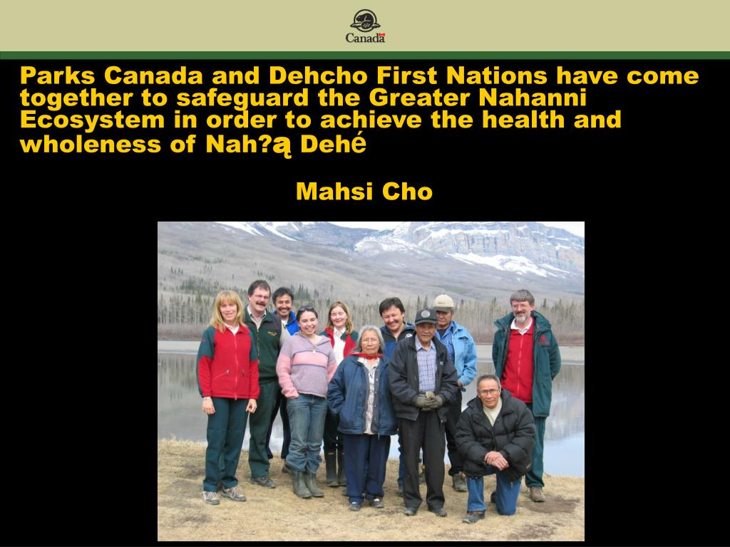 Parks Canada and Dehcho First Nations have come together to safeguard the Greater Nahanni Ecosystem in order to achieve the health and wholeness of