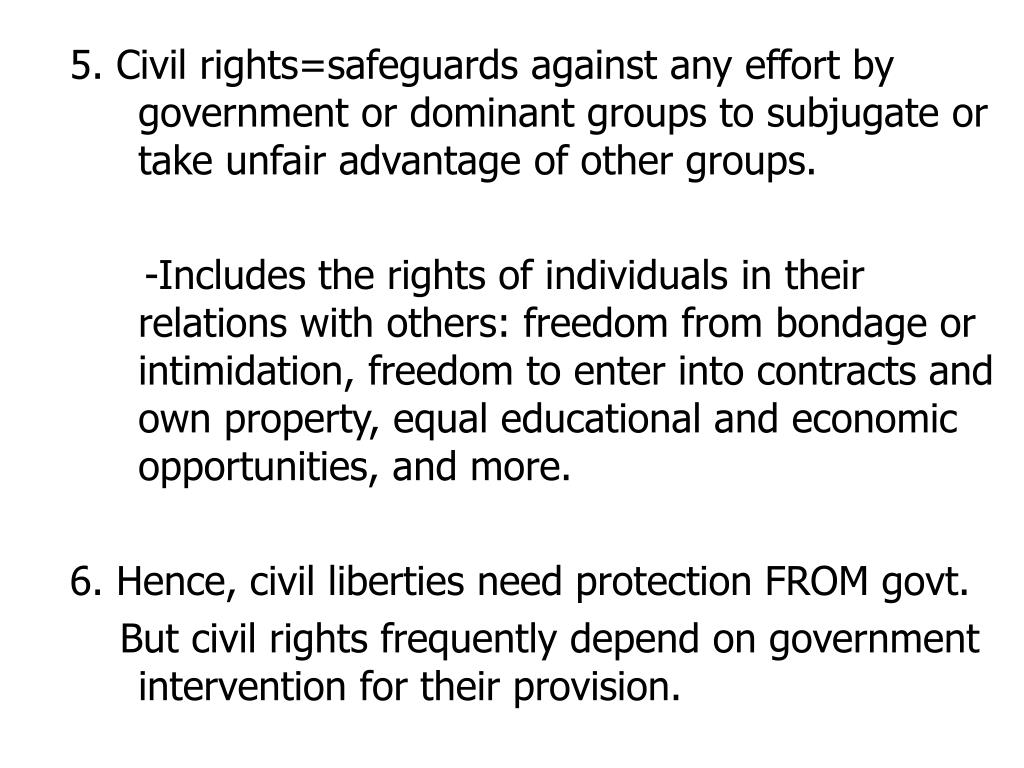 5. Civil rights=safeguards against any effort by government or dominant groups to subjugate or take unfair advantage of other groups.