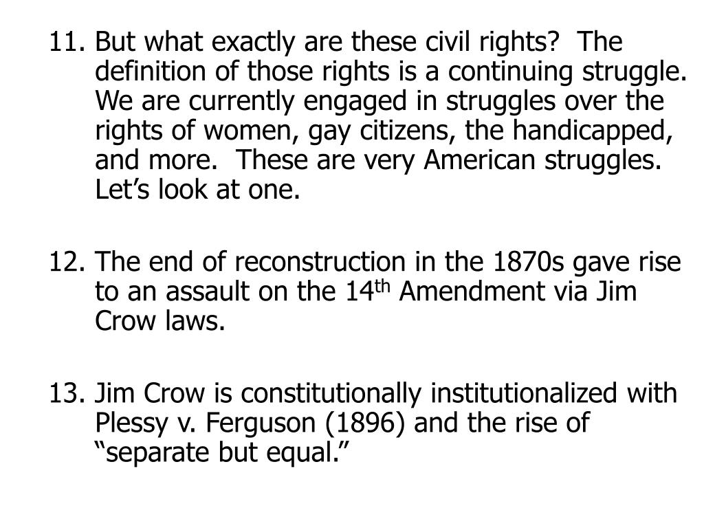 11. But what exactly are these civil rights?  The definition of those rights is a continuing struggle. We are currently engaged in struggles over the rights of women, gay citizens, the handicapped, and more.  These are very American struggles.  Let's look at one.