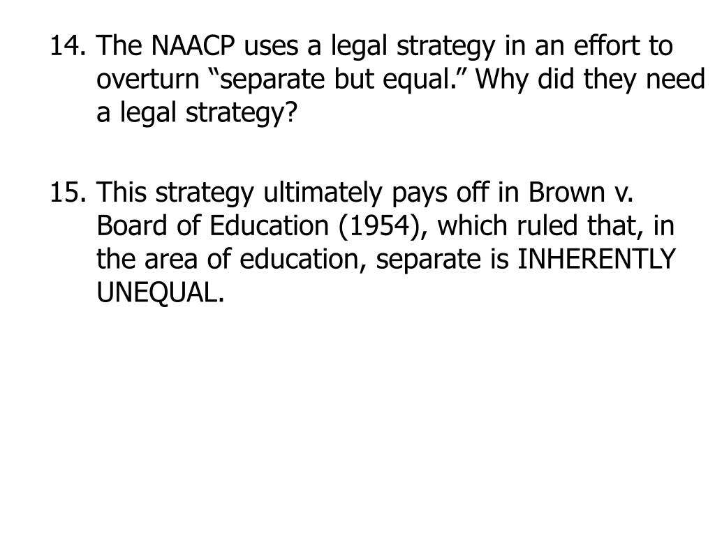 "14. The NAACP uses a legal strategy in an effort to overturn ""separate but equal."" Why did they need a legal strategy?"