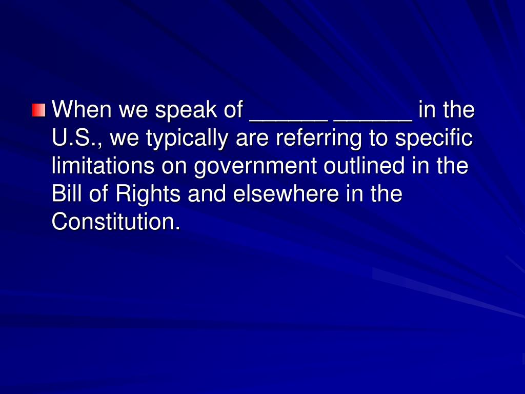 When we speak of ______ ______ in the U.S., we typically are referring to specific limitations on government outlined in the Bill of Rights and elsewhere in the Constitution.