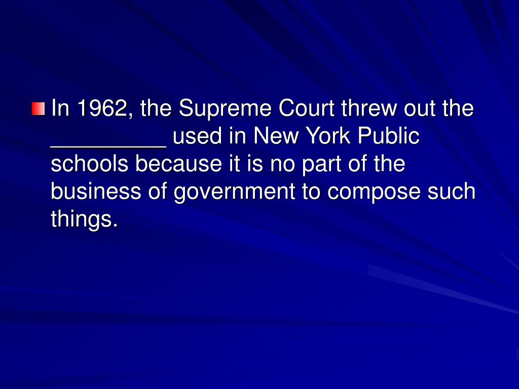 In 1962, the Supreme Court threw out the _________ used in New York Public schools because it is no part of the business of government to compose such things.