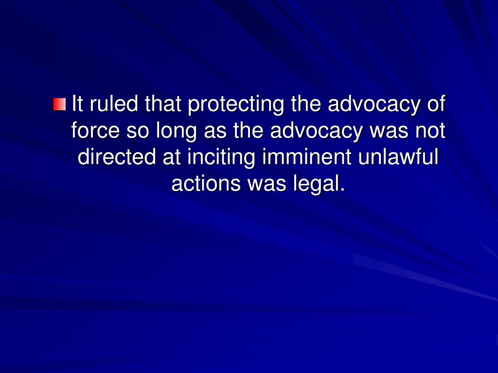 It ruled that protecting the advocacy of force so long as the advocacy was not directed at inciting imminent unlawful actions was legal.