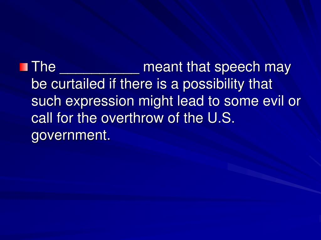 The __________ meant that speech may be curtailed if there is a possibility that such expression might lead to some evil or call for the overthrow of the U.S. government.