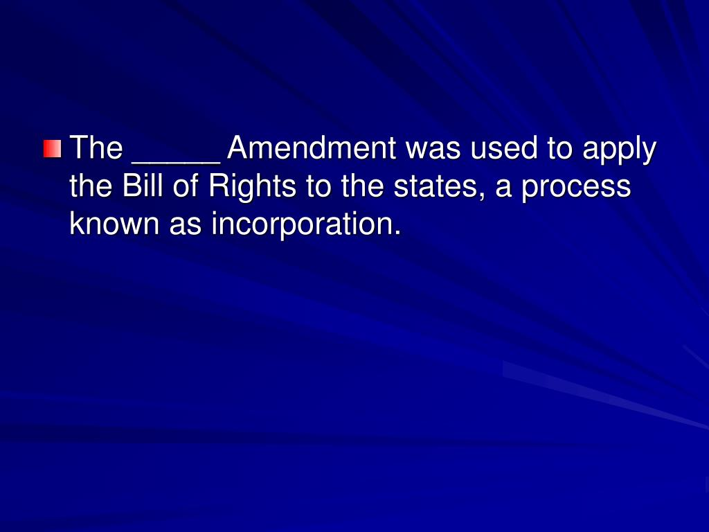 The _____ Amendment was used to apply the Bill of Rights to the states, a process known as incorporation.