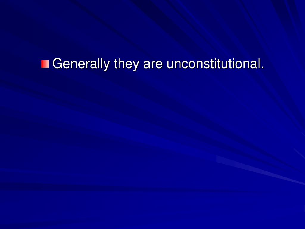 Generally they are unconstitutional.