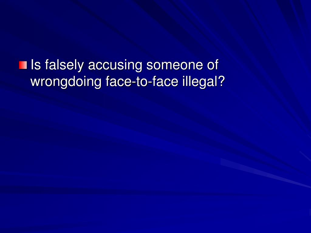 Is falsely accusing someone of wrongdoing face-to-face illegal?
