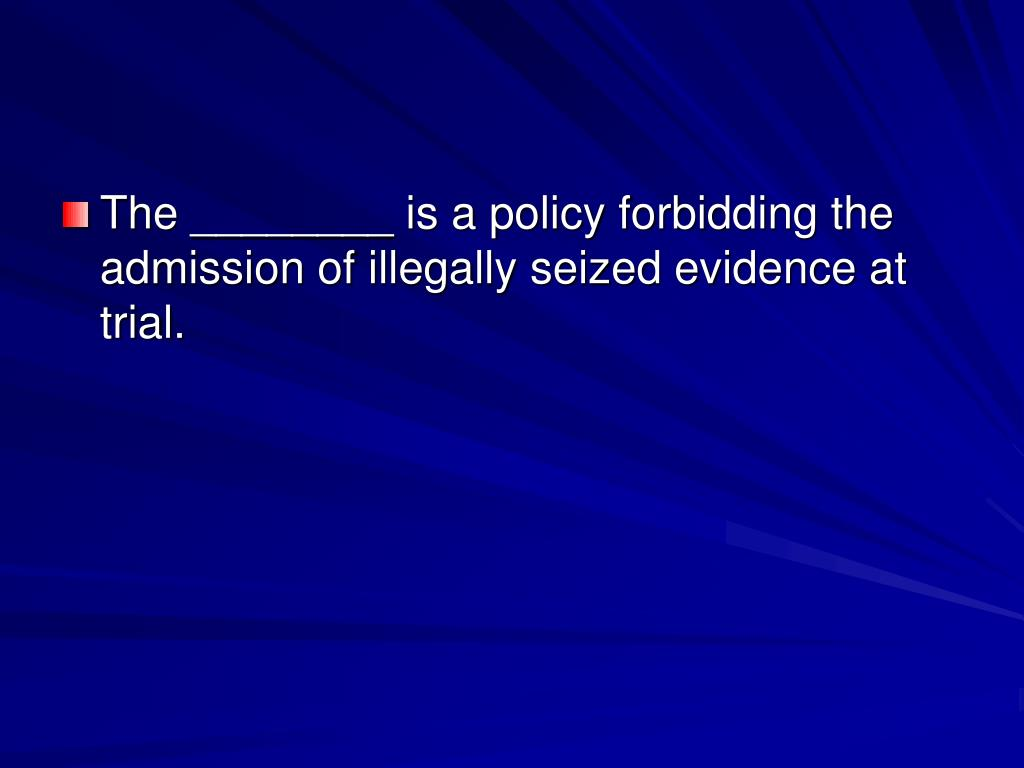 The ________ is a policy forbidding the admission of illegally seized evidence at trial.