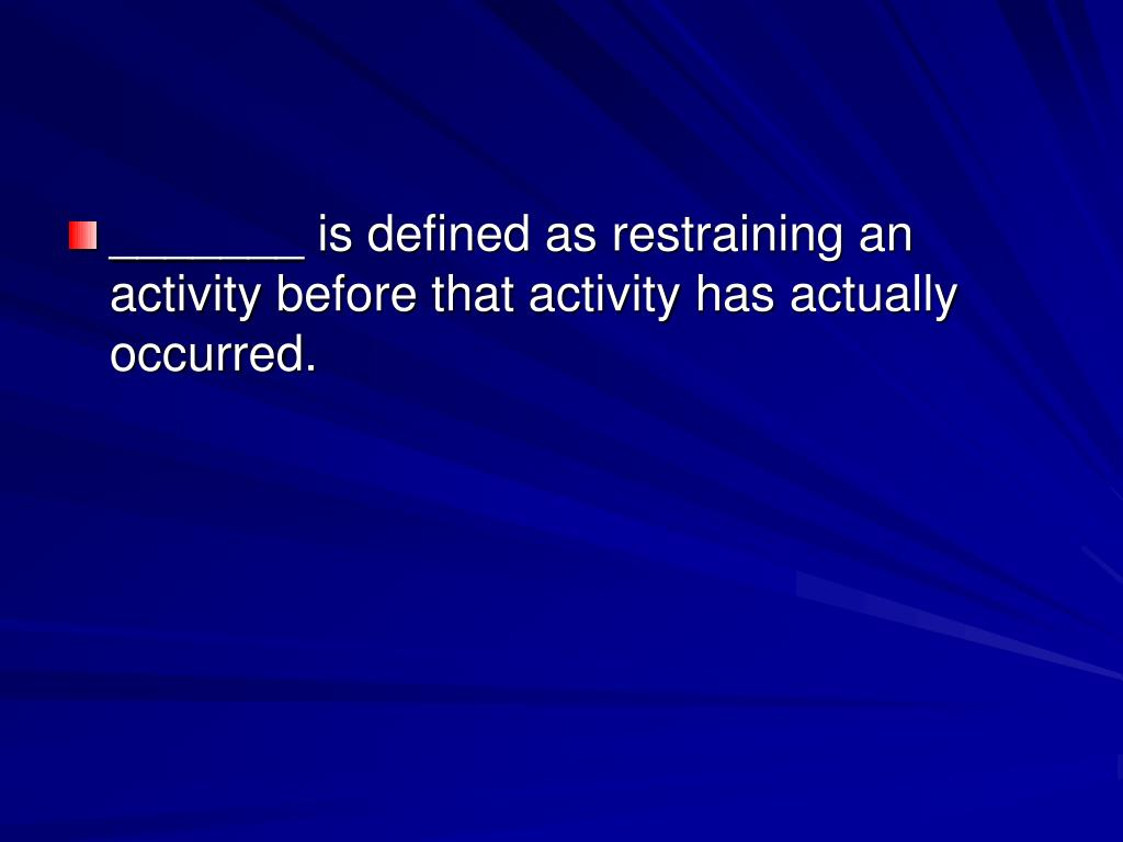 _______ is defined as restraining an activity before that activity has actually occurred.