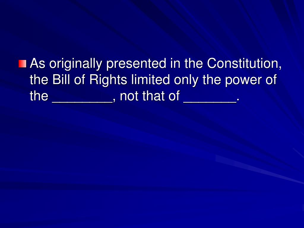 As originally presented in the Constitution, the Bill of Rights limited only the power of the ________, not that of _______.