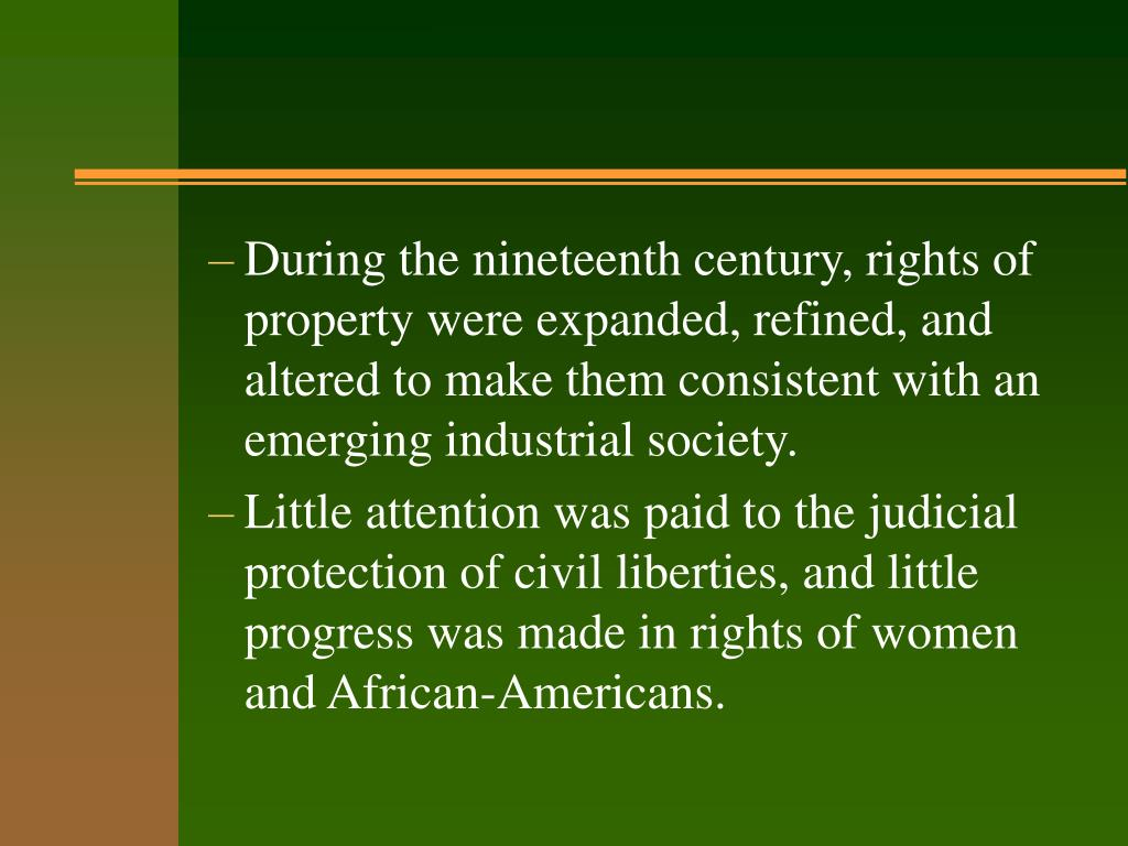 During the nineteenth century, rights of property were expanded, refined, and altered to make them consistent with an emerging industrial society.
