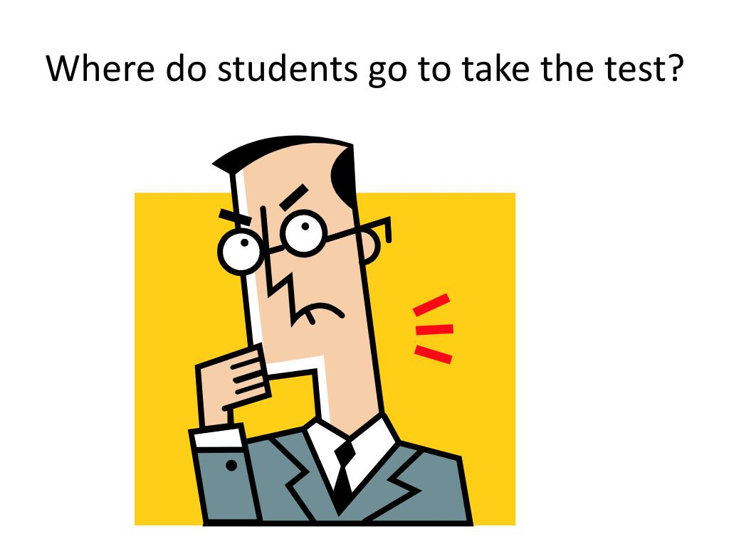 Where do students go to take the test?