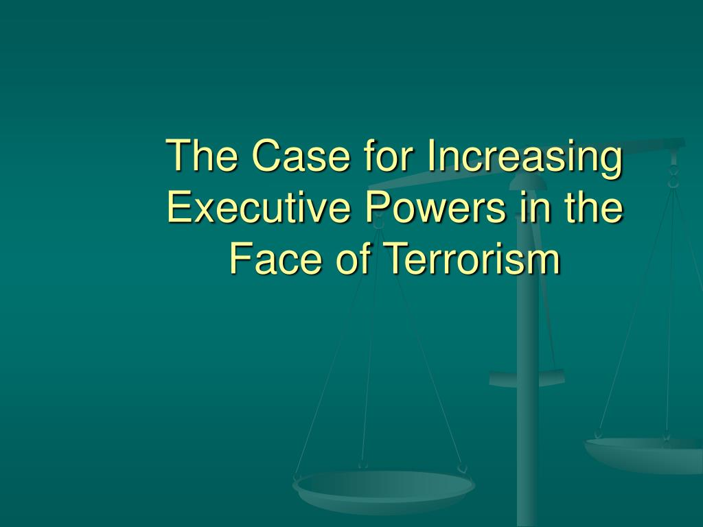 The Case for Increasing Executive Powers in the Face of Terrorism